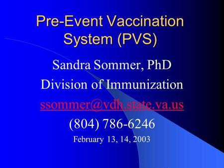 Pre-Event Vaccination System (PVS) Sandra Sommer, PhD Division of Immunization (804) 786-6246 February 13, 14, 2003.