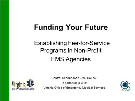 Funding Your Future Establishing Fee-for-Service Programs in Non-Profit EMS Agencies Central Shenandoah EMS Council in partnership with: Virginia Office.