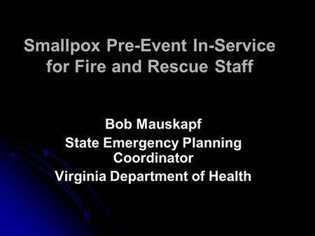 Smallpox Pre-Event In-Service for Fire and Rescue Staff Bob Mauskapf State Emergency Planning Coordinator Virginia Department of Health Bob Mauskapf State.