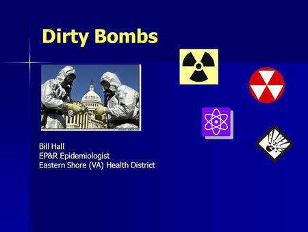 Dirty Bombs Bill Hall EP&R Epidemiologist Eastern Shore (VA) Health District.