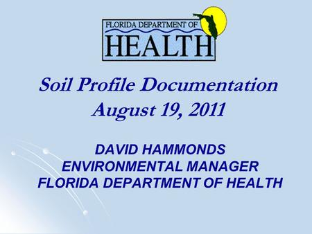 DAVID HAMMONDS ENVIRONMENTAL MANAGER FLORIDA DEPARTMENT OF HEALTH Soil Profile Documentation August 19, 2011.