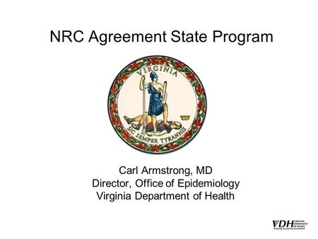 NRC Agreement State Program Carl Armstrong, MD Director, Office of Epidemiology Virginia Department of Health.
