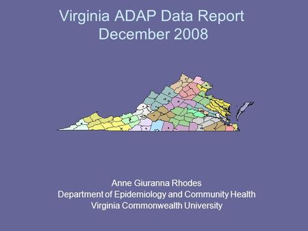 Virginia ADAP Data Report December 2008 Anne Giuranna Rhodes Department of Epidemiology and Community Health Virginia Commonwealth University.