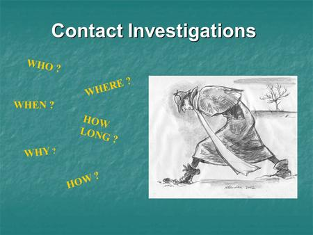 Contact Investigations WHO ? WHERE ? WHEN ? HOW LONG ? WHY ? HOW ?