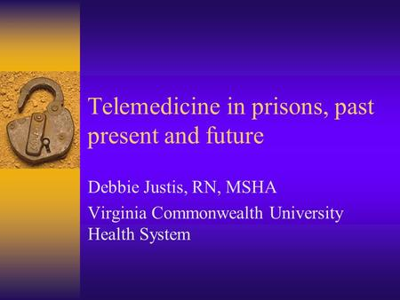 Telemedicine in prisons, past present and future Debbie Justis, RN, MSHA Virginia Commonwealth University Health System.