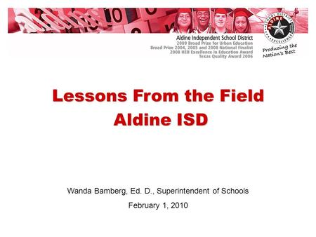 Wanda Bamberg, Ed. D., Superintendent of Schools February 1, 2010 Lessons From the Field Aldine ISD Aldine ISD.