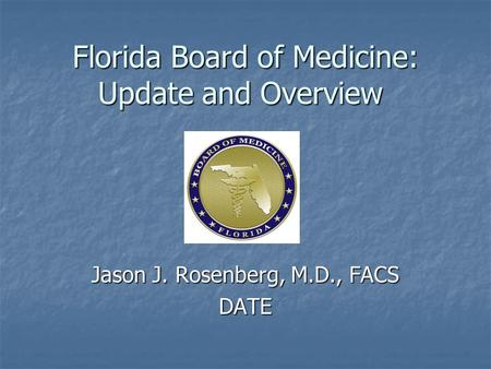 Florida Board of Medicine: Update and Overview Jason J. Rosenberg, M.D., FACS DATE.
