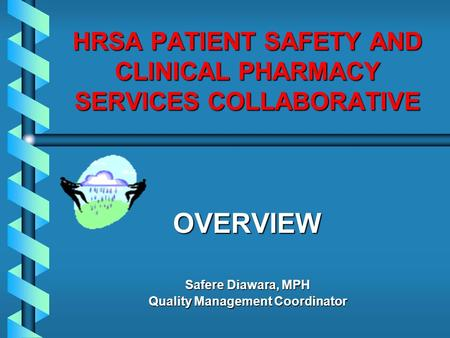 HRSA PATIENT SAFETY AND CLINICAL PHARMACY SERVICES COLLABORATIVE OVERVIEW Safere Diawara, MPH Quality Management Coordinator.