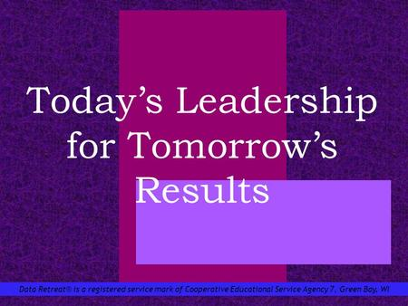 Data Retreat® is a registered service mark of Cooperative Educational Service Agency 7, Green Bay, WI Todays Leadership for Tomorrows Results.
