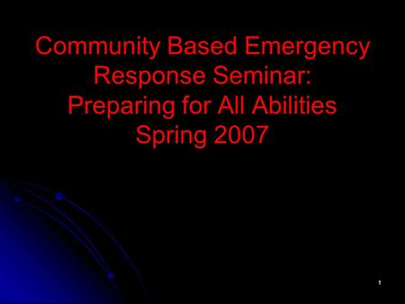 1 Community Based Emergency Response Seminar: Preparing for All Abilities Spring 2007.