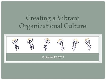 October 12, 2012 Creating a Vibrant Organizational Culture.