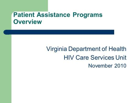 Patient Assistance Programs Overview Virginia Department of Health HIV Care Services Unit November 2010.