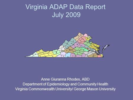 Virginia ADAP Data Report July 2009 Anne Giuranna Rhodes, ABD Department of Epidemiology and Community Health Virginia Commonwealth University/ George.
