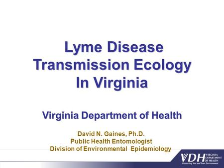 Lyme Disease Transmission Ecology Lyme Disease Transmission Ecology In Virginia Virginia Department of Health David N. Gaines, Ph.D. Public Health Entomologist.