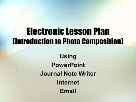 Electronic Lesson Plan (Introduction to Photo Composition) Using PowerPoint Journal Note Writer Internet Email.