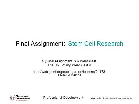 Professional Development May not be duplicated without permission Final Assignment: Stem Cell Research My final assignment is a WebQuest. The URL of my.