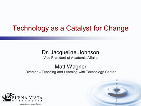 Technology as a Catalyst for Change Dr. Jacqueline Johnson Vice President of Academic Affairs Matt Wagner Director – Teaching and Learning with Technology.