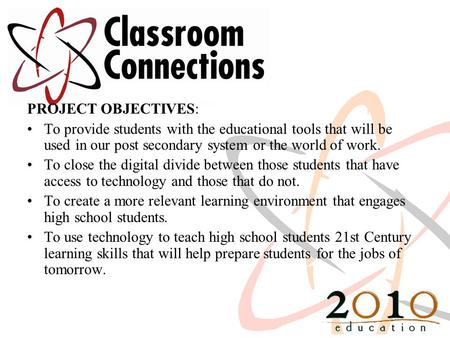 PROJECT OBJECTIVES: To provide students with the educational tools that will be used in our post secondary system or the world of work. To close the digital.