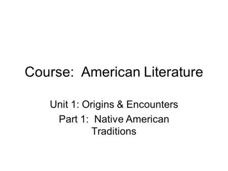 Course: American Literature Unit 1: Origins & Encounters Part 1: Native American Traditions.