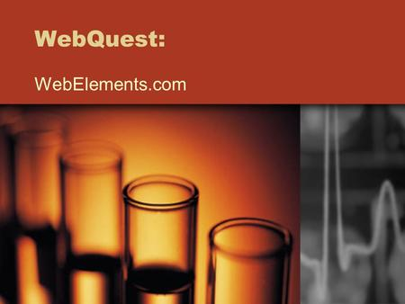 WebQuest: WebElements.com. Objectives: Students will use WebElements to find specific information about the elements. Students will develop 21st century.
