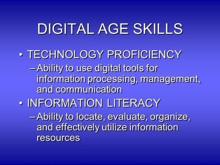 DIGITAL AGE SKILLS TECHNOLOGY PROFICIENCY –Ability to use digital tools for information processing, management, and communication INFORMATION LITERACY.