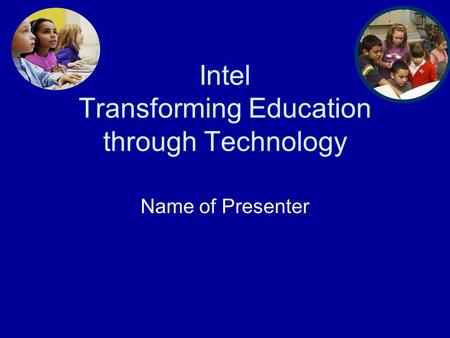 Intel Transforming Education through Technology Name of Presenter.