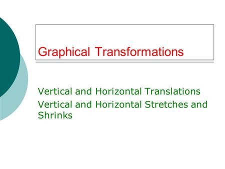 Graphical Transformations Vertical and Horizontal Translations Vertical and Horizontal Stretches and Shrinks.