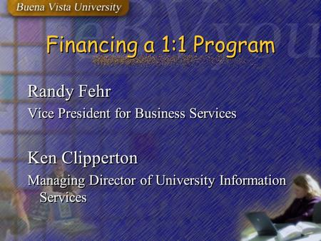 Financing a 1:1 Program Randy Fehr Vice President for Business Services Ken Clipperton Managing Director of University Information Services Randy Fehr.