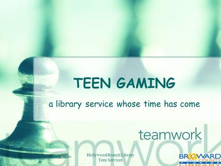 Hollywood Branch Library Teen Services TEEN GAMING a library service whose time has come.