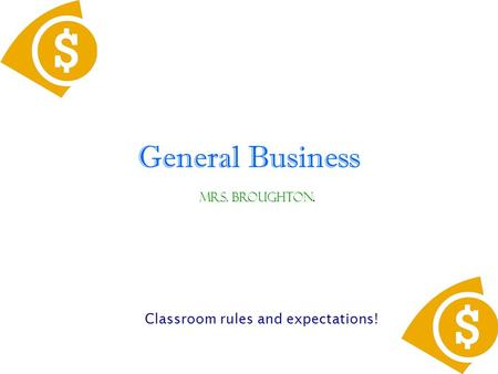 General Business Classroom rules and expectations! Mrs. Broughton.