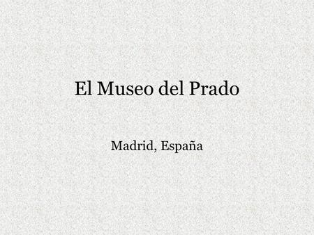 El Museo del Prado Madrid, España. El Prado Constructed during the reign of Charles III in order to give the city a noble and monumental urban space comparable.