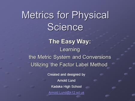 Metrics for Physical Science The Easy Way: The Easy Way: Learning Learning the Metric System and Conversions the Metric System and Conversions Utilizing.