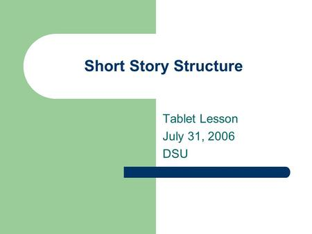 Short Story Structure Tablet Lesson July 31, 2006 DSU.