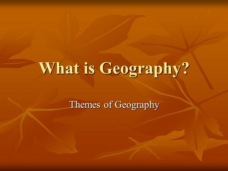 What is Geography? Themes of Geography. Themes Location Location Absolute/Exact Absolute/Exact Relative Relative Movement Movement Human-Environmental.