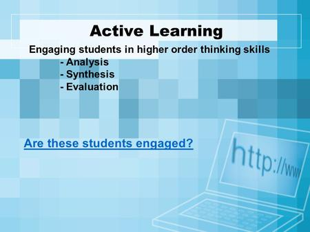 Active Learning Engaging students in higher order thinking skills - Analysis - Synthesis - Evaluation Are these students engaged?