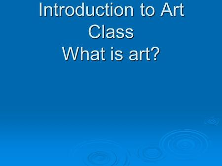 Introduction to Art Class What is art?. Lesson Objectives Recognize that art today includes an extensive variety of forms produced with many different.