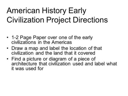 American History Early Civilization Project Directions 1-2 Page Paper over one of the early civilizations in the Americas Draw a map and label the location.