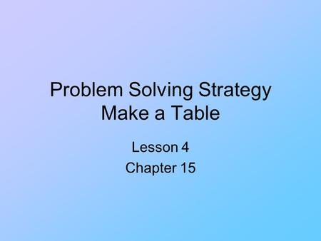 Problem Solving Strategy Make a Table Lesson 4 Chapter 15.