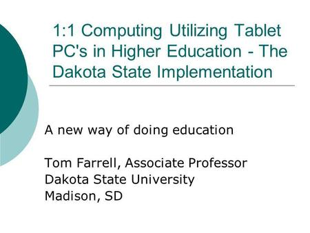 1:1 Computing Utilizing Tablet PC's in Higher Education - The Dakota State Implementation A new way of doing education Tom Farrell, Associate Professor.