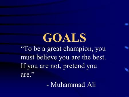 "GOALS ""To be a great champion, you must believe you are the best. If you are not, pretend you are."" - Muhammad Ali."