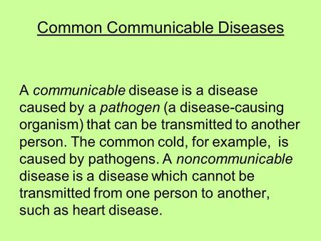 Common Communicable Diseases A communicable disease is a disease caused by a pathogen (a disease-causing organism) that can be transmitted to another person.