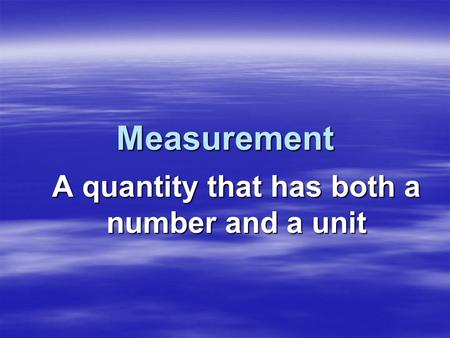 Measurement A quantity that has both a number and a unit.