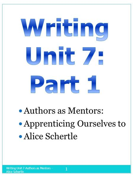 Writing Unit 7-Authors as Mentors - Alice Schertle 1 Authors as Mentors: Apprenticing Ourselves to Alice Schertle.