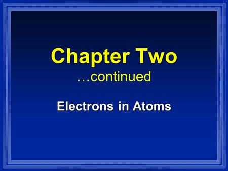 Chapter Two Chapter Two …continued Electrons in Atoms.