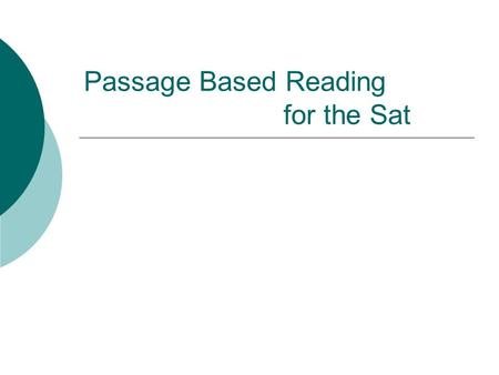 Passage Based Reading for the Sat. Passage-based Reading You do not need to know the subject you are answering about, you simply need to know how to find.
