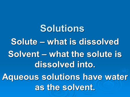 Solutions Solute – what is dissolved Solvent – what the solute is dissolved into. Aqueous solutions have water as the solvent.