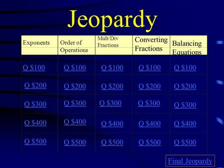Jeopardy ExponentsOrder of Operations Mult/Div Fractions Converting Fractions Q $100 Q $200 Q $300 Q $400 Q $500 Q $100 Q $200 Q $300 Q $400 Q $500 Final.