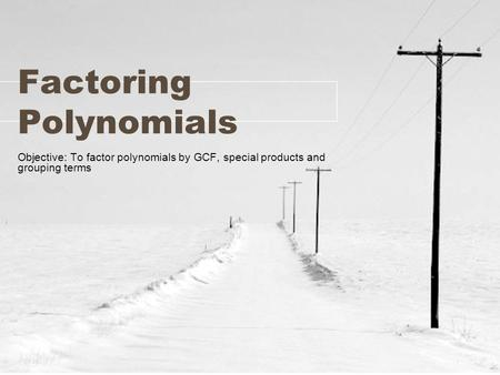 Factoring Polynomials Objective: To factor polynomials by GCF, special products and grouping terms.