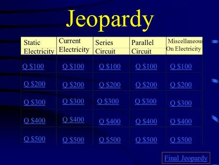 Jeopardy Static Electricity Current Electricity Series Circuit Parallel Circuit Miscellaneous On Electricity Q $100 Q $200 Q $300 Q $400 Q $500 Q $100.