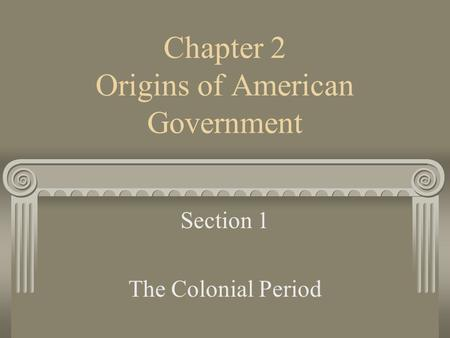 Chapter 2 Origins of American Government Section 1 The Colonial Period.